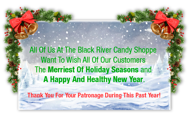 All of us at the Black River Candy Shoppe want to wish all of our customers the Merriest of Holiday Seasons and a Happy and Healthy New Year. Thank you for your patronage during this past year!